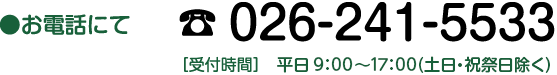 お電話にて TEL:026-241-5533【受付時間】平日8:15〜17:30(土日・祝祭日除く)